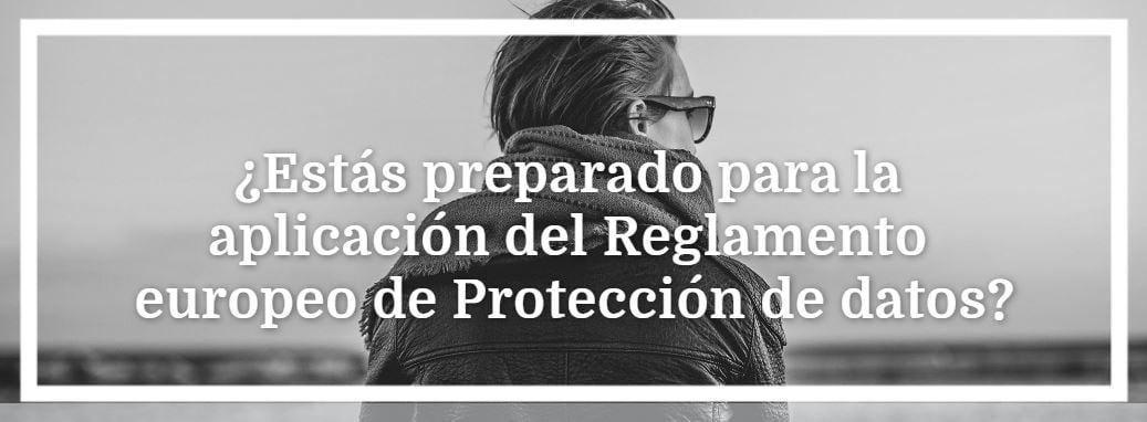 ¿Estás preparado para la aplicación del Reglamento europeo de Protección de Datos?